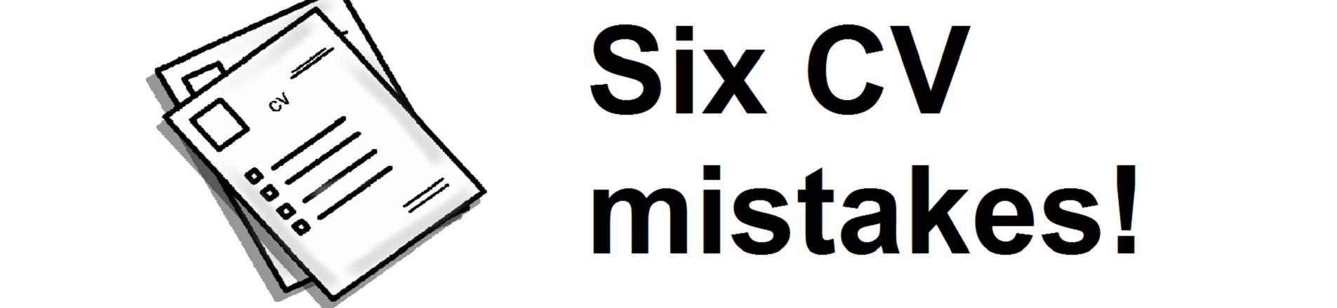 Six CV mistakes!