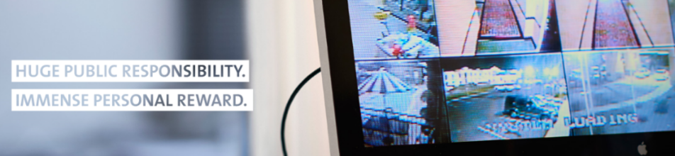 Text: Huge public responsibility. Immense personal reward. Image: Computer screen showing multiple security camera shots.