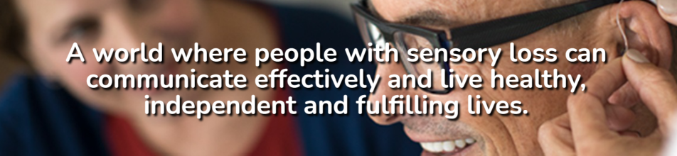 A world where people with sensory loss can communicate effectively and live healthy, independent and fulfilling lives